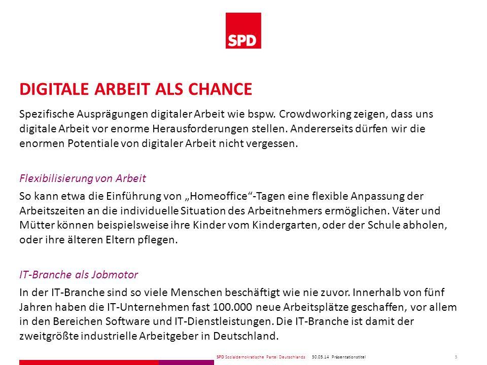 SPD Sozialdemokratische Partei Deutschlands DIGITALE ARBEIT ALS CHANCE 30.05.14 5 Präsentationstitel Spezifische Ausprägungen digitaler Arbeit wie bspw.