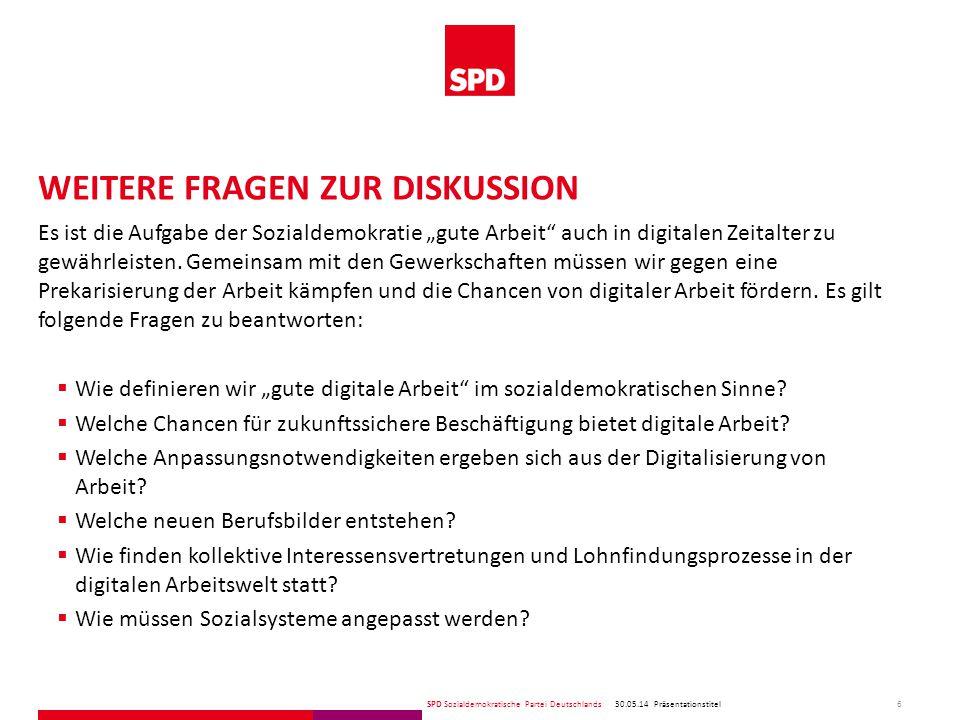 """SPD Sozialdemokratische Partei Deutschlands WEITERE FRAGEN ZUR DISKUSSION 30.05.14 6 Präsentationstitel Es ist die Aufgabe der Sozialdemokratie """"gute Arbeit auch in digitalen Zeitalter zu gewährleisten."""