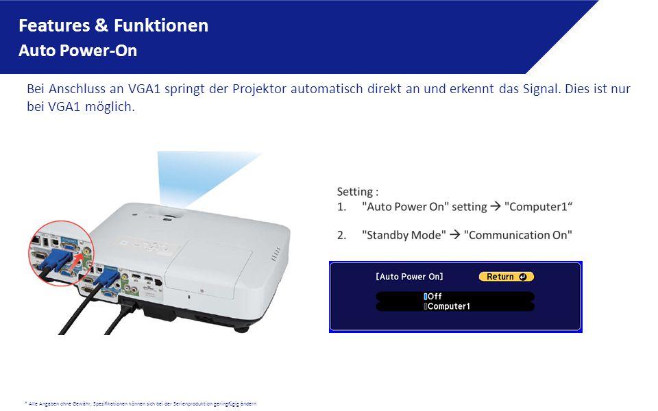 * Alle Angaben ohne Gewähr, Spezifikationen können sich bei der Serienproduktion geringfügig ändern Features & Funktionen Auto Power-On Bei Anschluss an VGA1 springt der Projektor automatisch direkt an und erkennt das Signal.