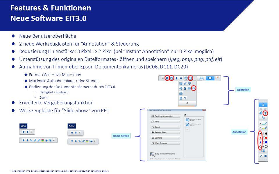 * Alle Angaben ohne Gewähr, Spezifikationen können sich bei der Serienproduktion geringfügig ändern Neue Benutzeroberfläche 2 neue Werkzeugleisten für Annotation & Steuerung Reduzierung Linienstärke: 3 Pixel -> 2 Pixel (bei Instant Annotation nur 3 Pixel möglich) Unterstützung des originalen Dateiformates - öffnen und speichern (jpeg, bmp, png, pdf, eit) Aufnahme von Filmen über Epson Dokumentenkameras (DC06, DC11, DC20)  Format: Win – avi; Mac – mov  Maximale Aufnahmedauer: eine Stunde  Bedienung der Dokumentenkameras durch EIT3.0 − Helligkeit / Kontrast − Zoom Erweiterte Vergößerungsfunktion Werkzeugleiste für Slide Show von PPT Features & Funktionen Neue Software EIT3.0