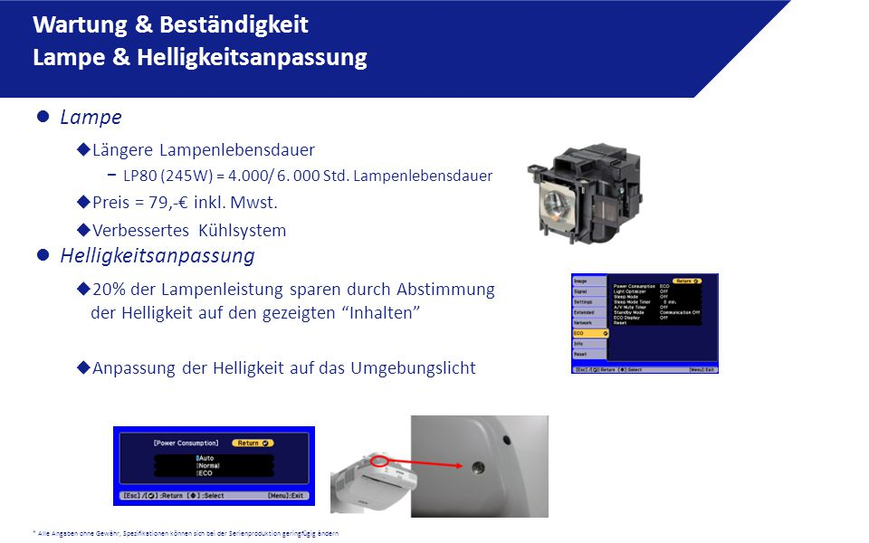 * Alle Angaben ohne Gewähr, Spezifikationen können sich bei der Serienproduktion geringfügig ändern Lampe  Längere Lampenlebensdauer − LP80 (245W) = 4.000/ 6.