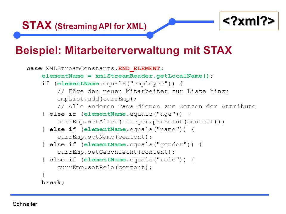 Schnaiter <?xml?> STAX (Streaming API for XML) case XMLStreamConstants.END_ELEMENT: elementName = xmlStreamReader.getLocalName(); if (elementName.equa
