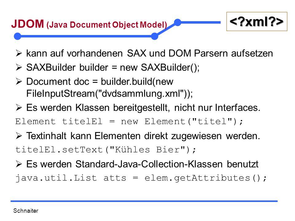 Schnaiter <?xml?> JDOM (Java Document Object Model)  kann auf vorhandenen SAX und DOM Parsern aufsetzen  SAXBuilder builder = new SAXBuilder();  Document doc = builder.build(new FileInputStream( dvdsammlung.xml ));  Es werden Klassen bereitgestellt, nicht nur Interfaces.