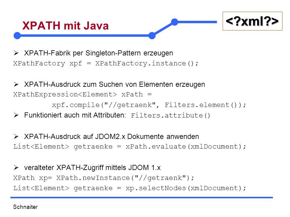 Schnaiter < xml > XPATH mit Java  XPATH-Fabrik per Singleton-Pattern erzeugen XPathFactory xpf = XPathFactory.instance();  XPATH-Ausdruck zum Suchen von Elementen erzeugen XPathExpression xPath = xpf.compile( //getraenk , Filters.element());  Funktioniert auch mit Attributen: Filters.attribute()  XPATH-Ausdruck auf JDOM2.x Dokumente anwenden List getraenke = xPath.evaluate(xmlDocument);  veralteter XPATH-Zugriff mittels JDOM 1.x XPath xp= XPath.newInstance( //getraenk ); List getraenke = xp.selectNodes(xmlDocument);