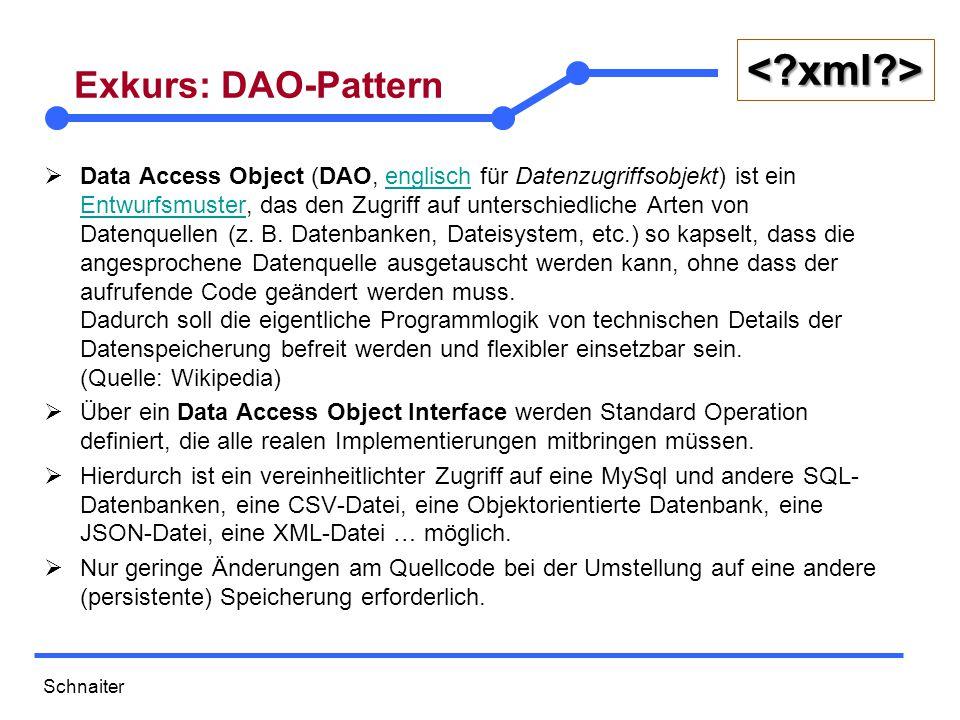 Schnaiter <?xml?> Exkurs: DAO-Pattern  Data Access Object (DAO, englisch für Datenzugriffsobjekt) ist ein Entwurfsmuster, das den Zugriff auf unterschiedliche Arten von Datenquellen (z.