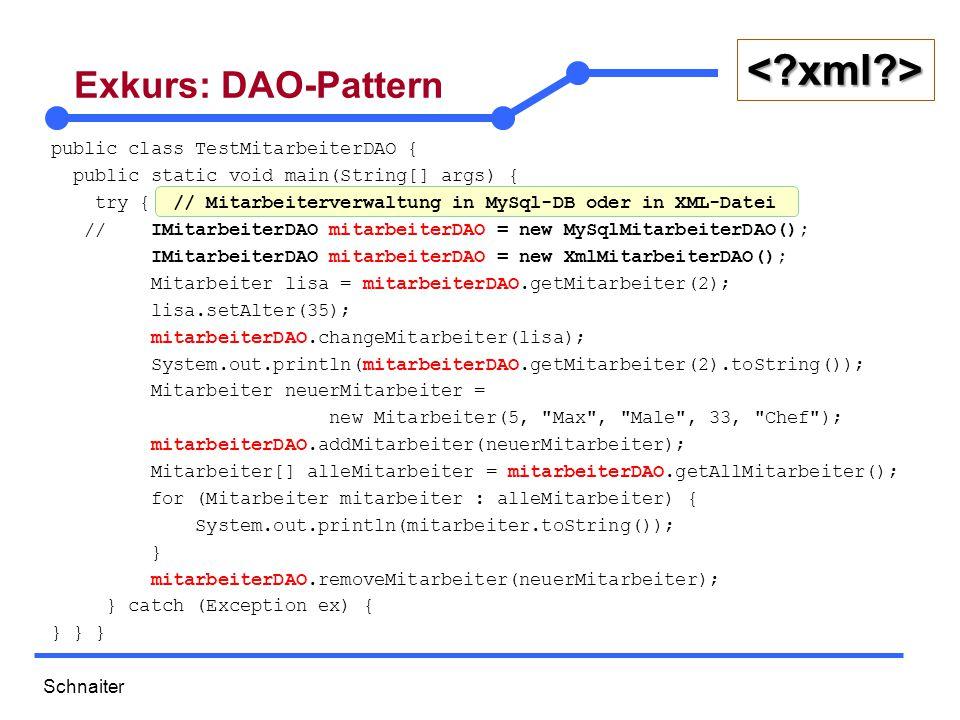 Schnaiter <?xml?> Exkurs: DAO-Pattern public class TestMitarbeiterDAO { public static void main(String[] args) { try { // Mitarbeiterverwaltung in MySql-DB oder in XML-Datei // IMitarbeiterDAO mitarbeiterDAO = new MySqlMitarbeiterDAO(); IMitarbeiterDAO mitarbeiterDAO = new XmlMitarbeiterDAO(); Mitarbeiter lisa = mitarbeiterDAO.getMitarbeiter(2); lisa.setAlter(35); mitarbeiterDAO.changeMitarbeiter(lisa); System.out.println(mitarbeiterDAO.getMitarbeiter(2).toString()); Mitarbeiter neuerMitarbeiter = new Mitarbeiter(5, Max , Male , 33, Chef ); mitarbeiterDAO.addMitarbeiter(neuerMitarbeiter); Mitarbeiter[] alleMitarbeiter = mitarbeiterDAO.getAllMitarbeiter(); for (Mitarbeiter mitarbeiter : alleMitarbeiter) { System.out.println(mitarbeiter.toString()); } mitarbeiterDAO.removeMitarbeiter(neuerMitarbeiter); } catch (Exception ex) { } } }