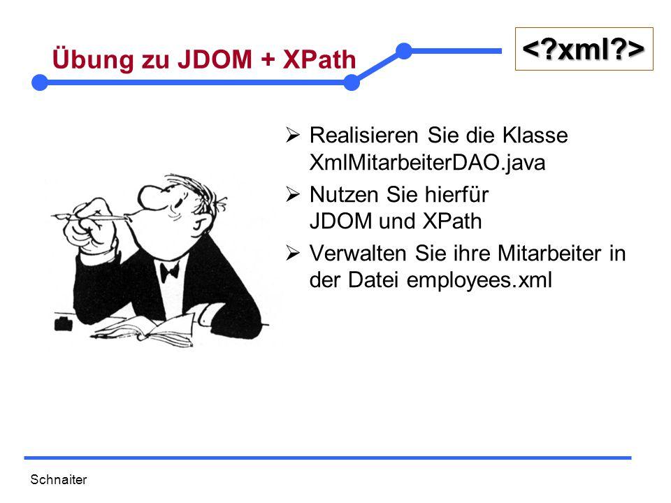 Schnaiter <?xml?> Übung zu JDOM + XPath  Realisieren Sie die Klasse XmlMitarbeiterDAO.java  Nutzen Sie hierfür JDOM und XPath  Verwalten Sie ihre Mitarbeiter in der Datei employees.xml