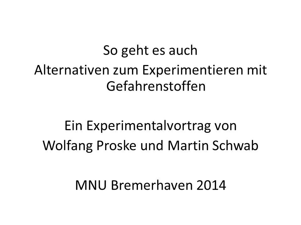 So geht es auch Alternativen zum Experimentieren mit Gefahrenstoffen Ein Experimentalvortrag von Wolfang Proske und Martin Schwab MNU Bremerhaven 2014