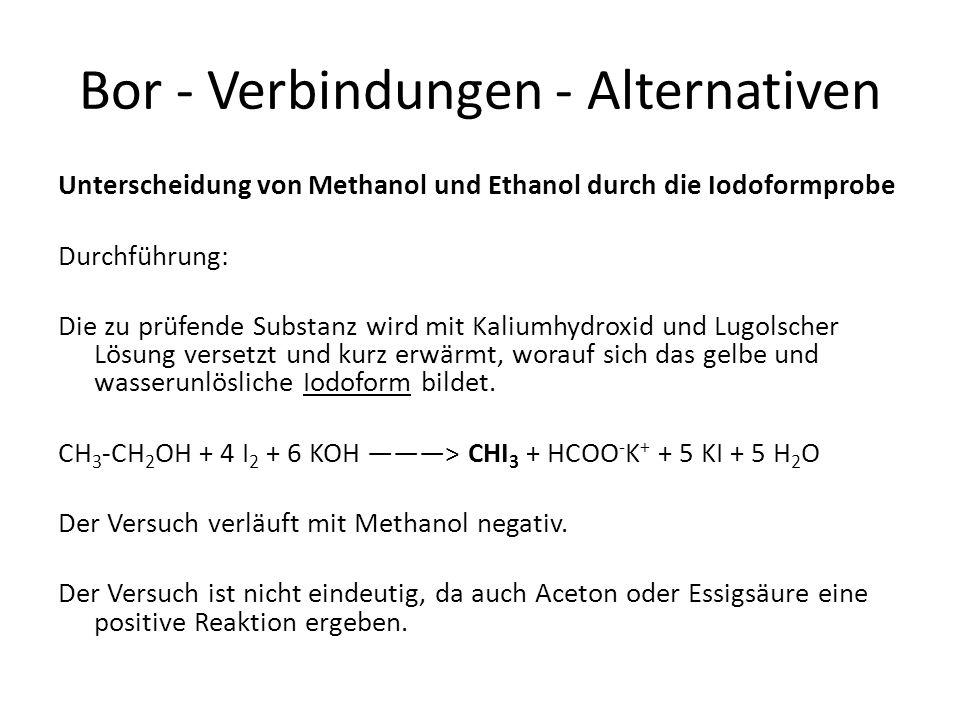 Bor - Verbindungen - Alternativen Unterscheidung von Methanol und Ethanol durch die Iodoformprobe Durchführung: Die zu prüfende Substanz wird mit Kali