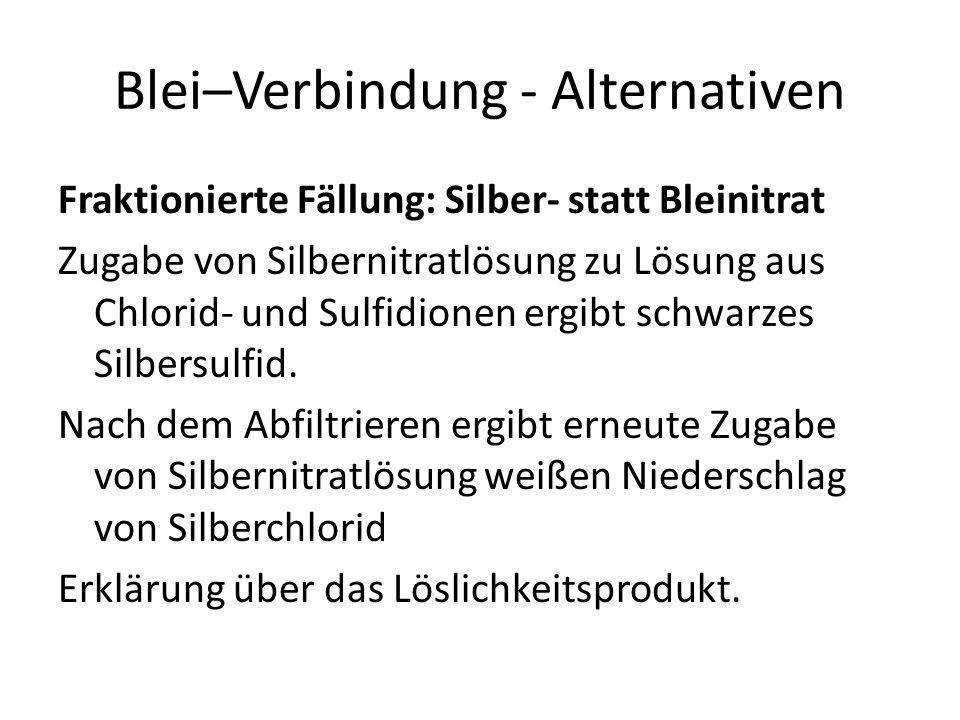 Blei–Verbindung - Alternativen Fraktionierte Fällung: Silber- statt Bleinitrat Zugabe von Silbernitratlösung zu Lösung aus Chlorid- und Sulfidionen er