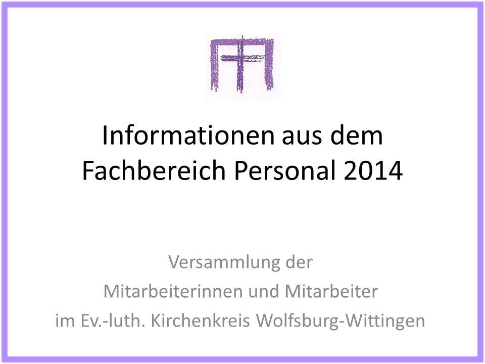 Informationen aus dem Fachbereich Personal 2014 Versammlung der Mitarbeiterinnen und Mitarbeiter im Ev.-luth. Kirchenkreis Wolfsburg-Wittingen