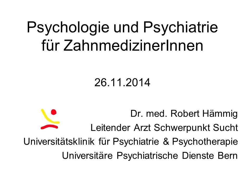 Psychologie und Psychiatrie für ZahnmedizinerInnen 26.11.2014 Dr. med. Robert Hämmig Leitender Arzt Schwerpunkt Sucht Universitätsklinik für Psychiatr
