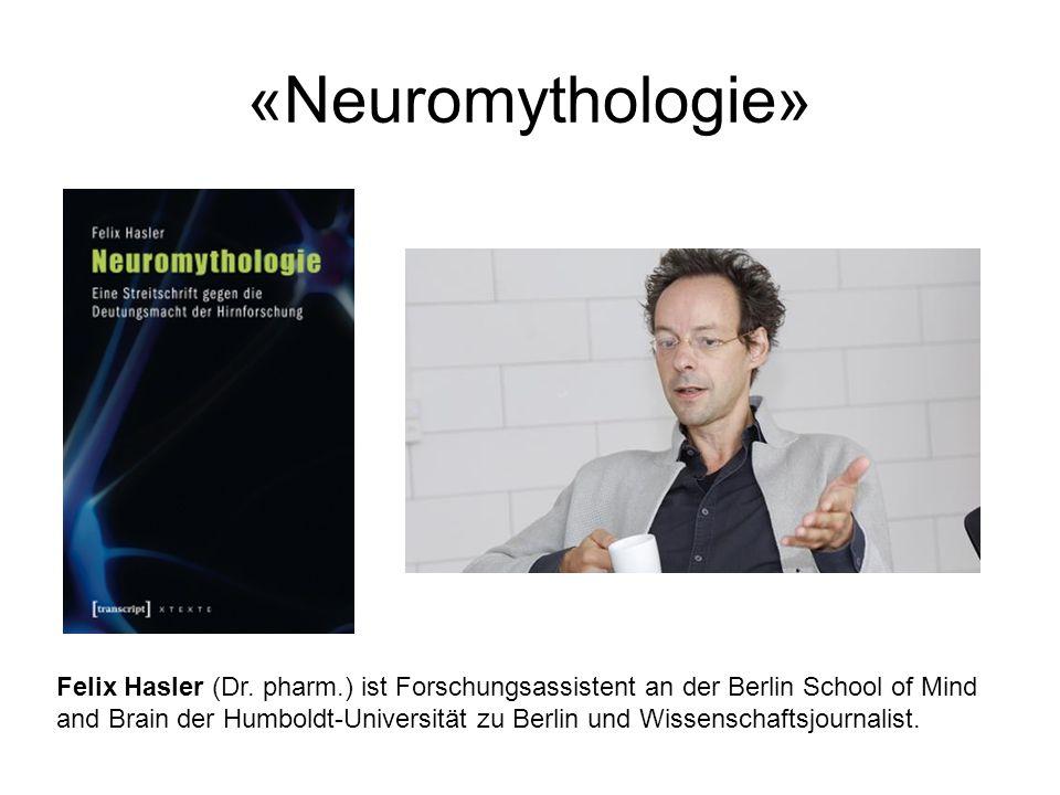 «Neuromythologie» Felix Hasler (Dr. pharm.) ist Forschungsassistent an der Berlin School of Mind and Brain der Humboldt-Universität zu Berlin und Wiss