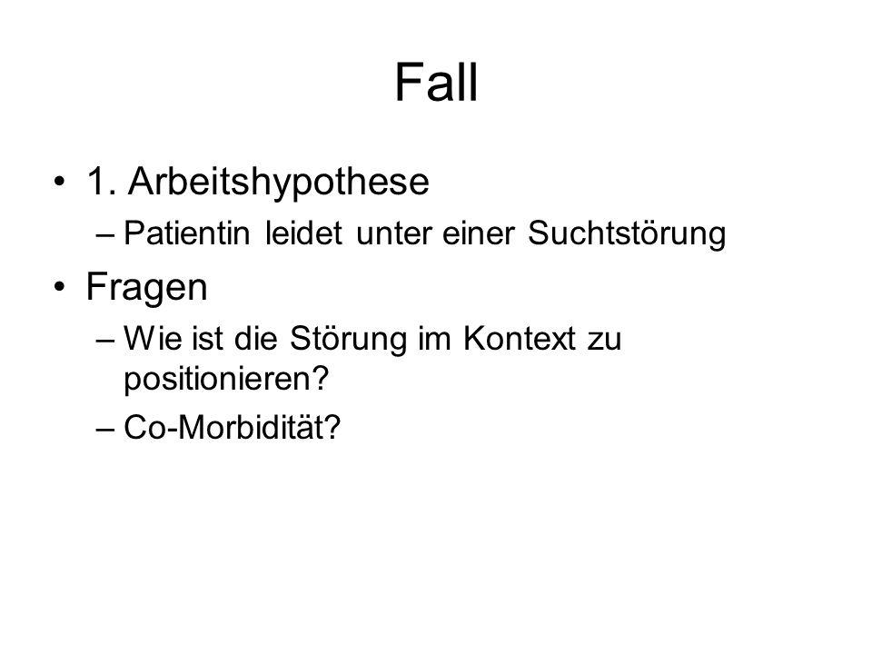 Fall 1. Arbeitshypothese –Patientin leidet unter einer Suchtstörung Fragen –Wie ist die Störung im Kontext zu positionieren? –Co-Morbidität?