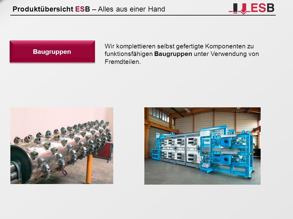 Produktübersicht ESB – Alles aus einer Hand Baugruppen Wir komplettieren selbst gefertigte Komponenten zu funktionsfähigen Baugruppen unter Verwendung