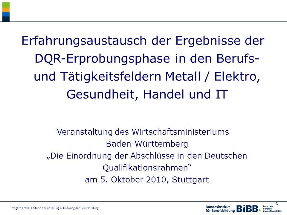 ® 1.DQR-Einführung: Strategie in Deutschland 2.Phasen des DQR Implementations- prozesses 3.Erprobung DQR Gliederung Irmgard Frank, Leiterin der Abteilung 4, Ordnung der Berufsbildung
