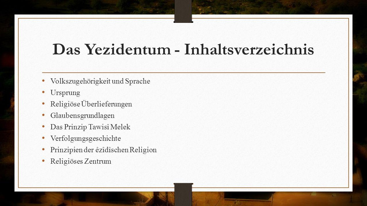 Das Yezidentum - Inhaltsverzeichnis Volkszugehörigkeit und Sprache Ursprung Religiöse Überlieferungen Glaubensgrundlagen Das Prinzip Tawisî Melek Verf
