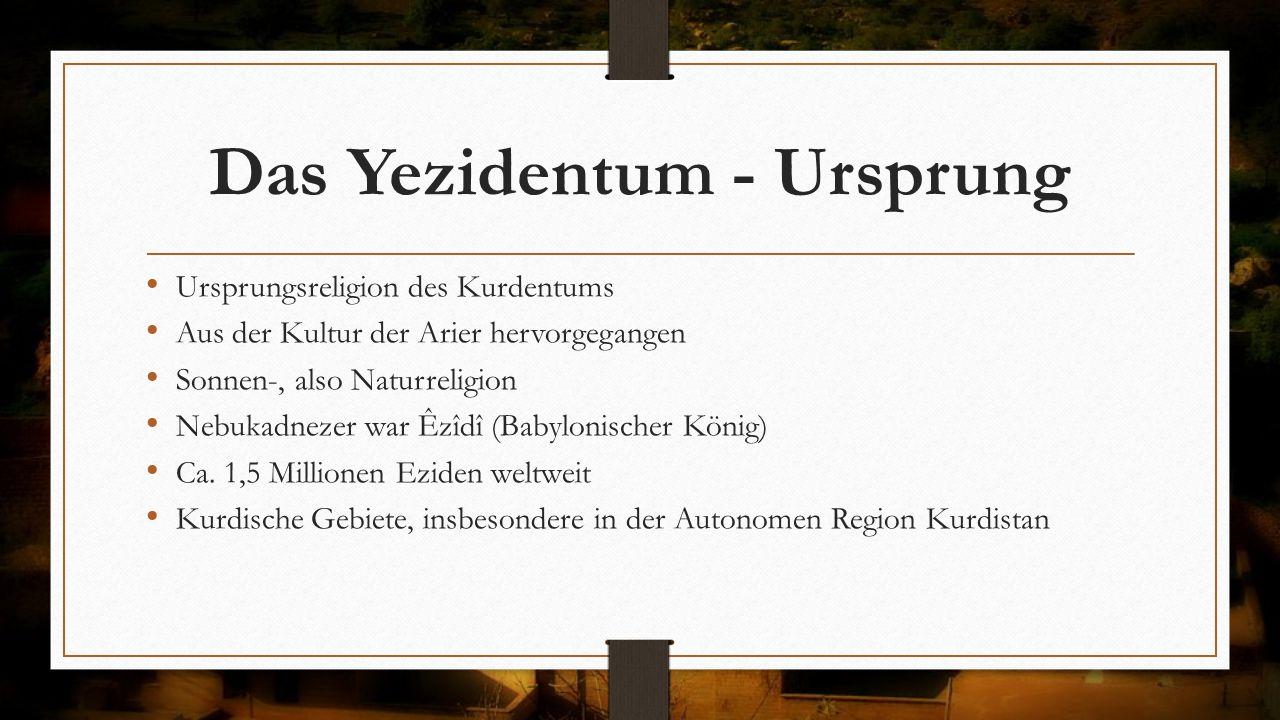 Das Yezidentum - Ursprung Ursprungsreligion des Kurdentums Aus der Kultur der Arier hervorgegangen Sonnen-, also Naturreligion Nebukadnezer war Êzîdî