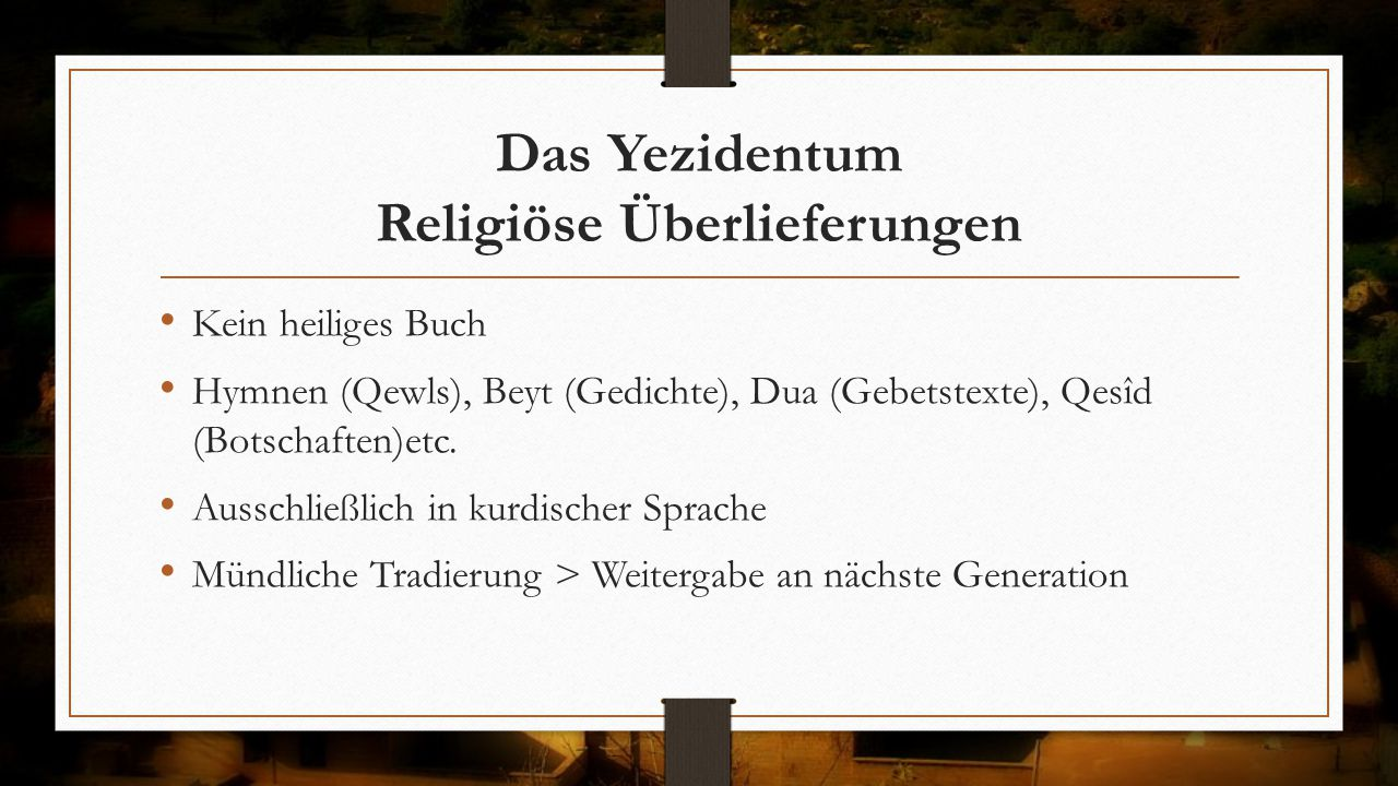Das Yezidentum Religiöse Überlieferungen Kein heiliges Buch Hymnen (Qewls), Beyt (Gedichte), Dua (Gebetstexte), Qesîd (Botschaften)etc. Ausschließlich