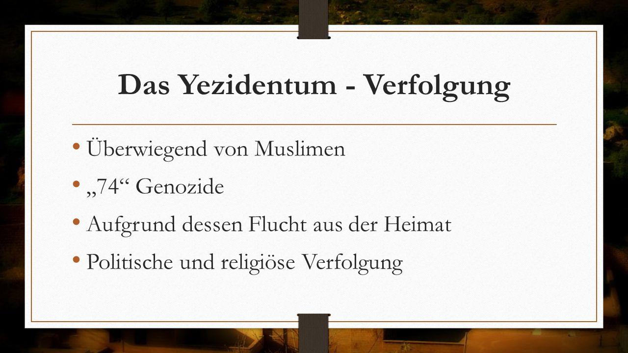 """Das Yezidentum - Verfolgung Überwiegend von Muslimen """"74"""" Genozide Aufgrund dessen Flucht aus der Heimat Politische und religiöse Verfolgung"""
