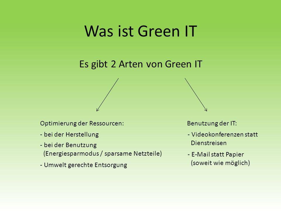 Was ist Green IT Es gibt 2 Arten von Green IT Optimierung der Ressourcen:Benutzung der IT: - bei der Herstellung - bei der Benutzung (Energiesparmodus