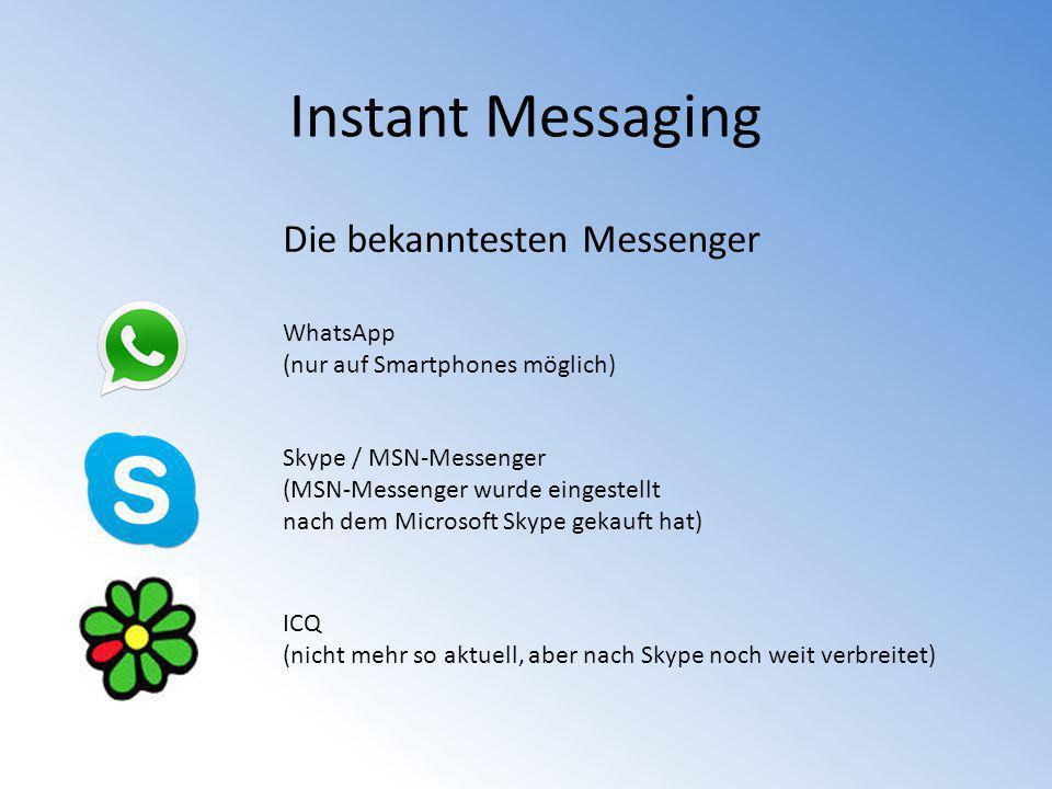Instant Messaging Die bekanntesten Messenger WhatsApp (nur auf Smartphones möglich) Skype / MSN-Messenger (MSN-Messenger wurde eingestellt nach dem Mi