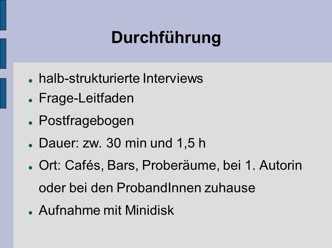Durchführung halb-strukturierte Interviews Frage-Leitfaden Postfragebogen Dauer: zw. 30 min und 1,5 h Ort: Cafés, Bars, Proberäume, bei 1. Autorin ode