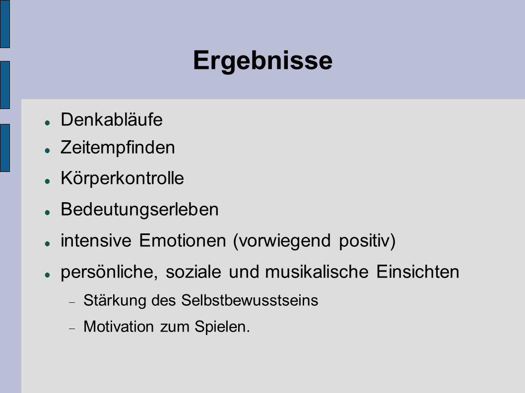 Ergebnisse Denkabläufe Zeitempfinden Körperkontrolle Bedeutungserleben intensive Emotionen (vorwiegend positiv) persönliche, soziale und musikalische