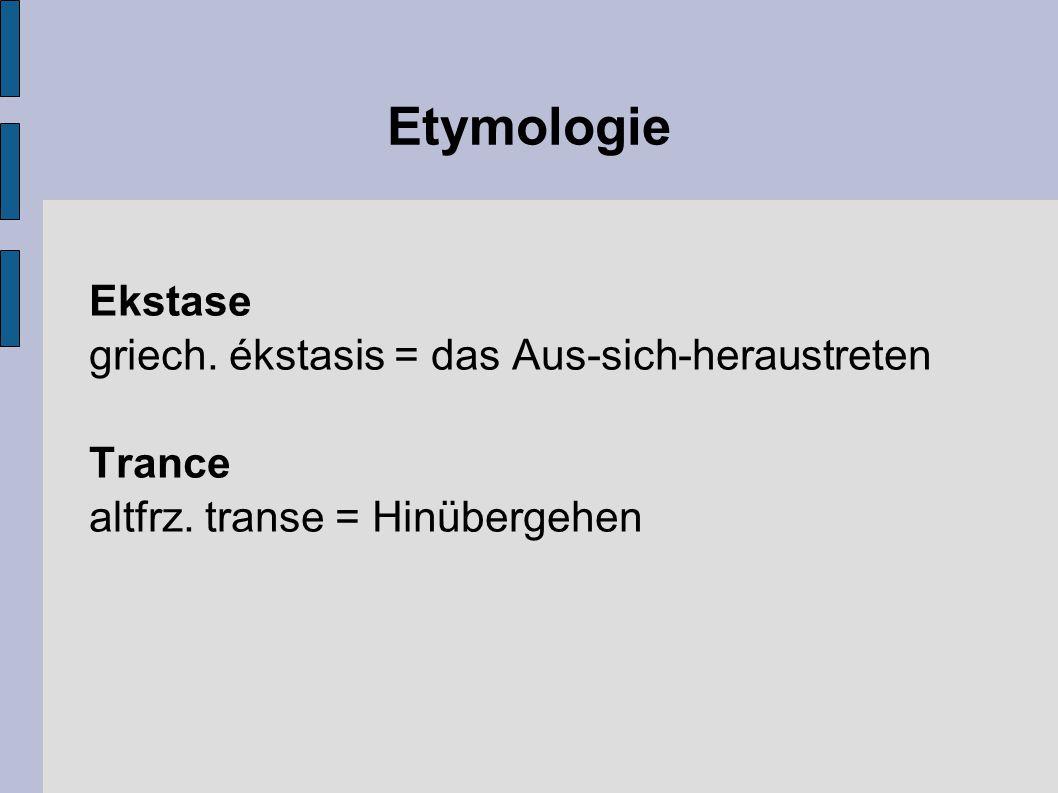 Etymologie Ekstase griech. ékstasis = das Aus-sich-heraustreten Trance altfrz. transe = Hinübergehen