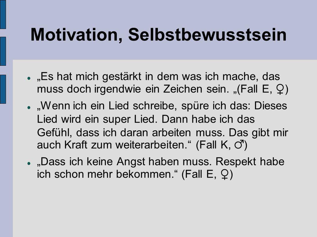 """Motivation, Selbstbewusstsein """"Es hat mich gestärkt in dem was ich mache, das muss doch irgendwie ein Zeichen sein. """"(Fall E, ♀) """"Wenn ich ein Lied sc"""