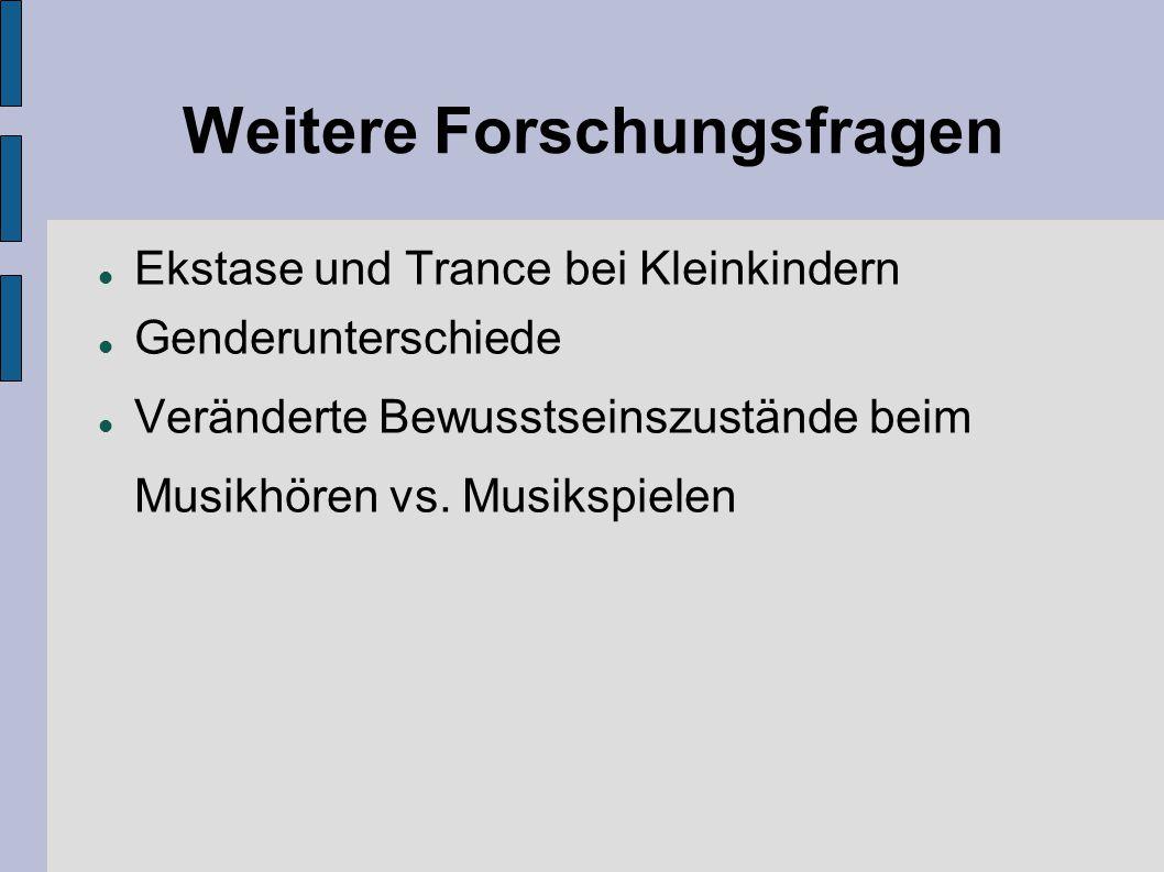 Weitere Forschungsfragen Ekstase und Trance bei Kleinkindern Genderunterschiede Veränderte Bewusstseinszustände beim Musikhören vs. Musikspielen