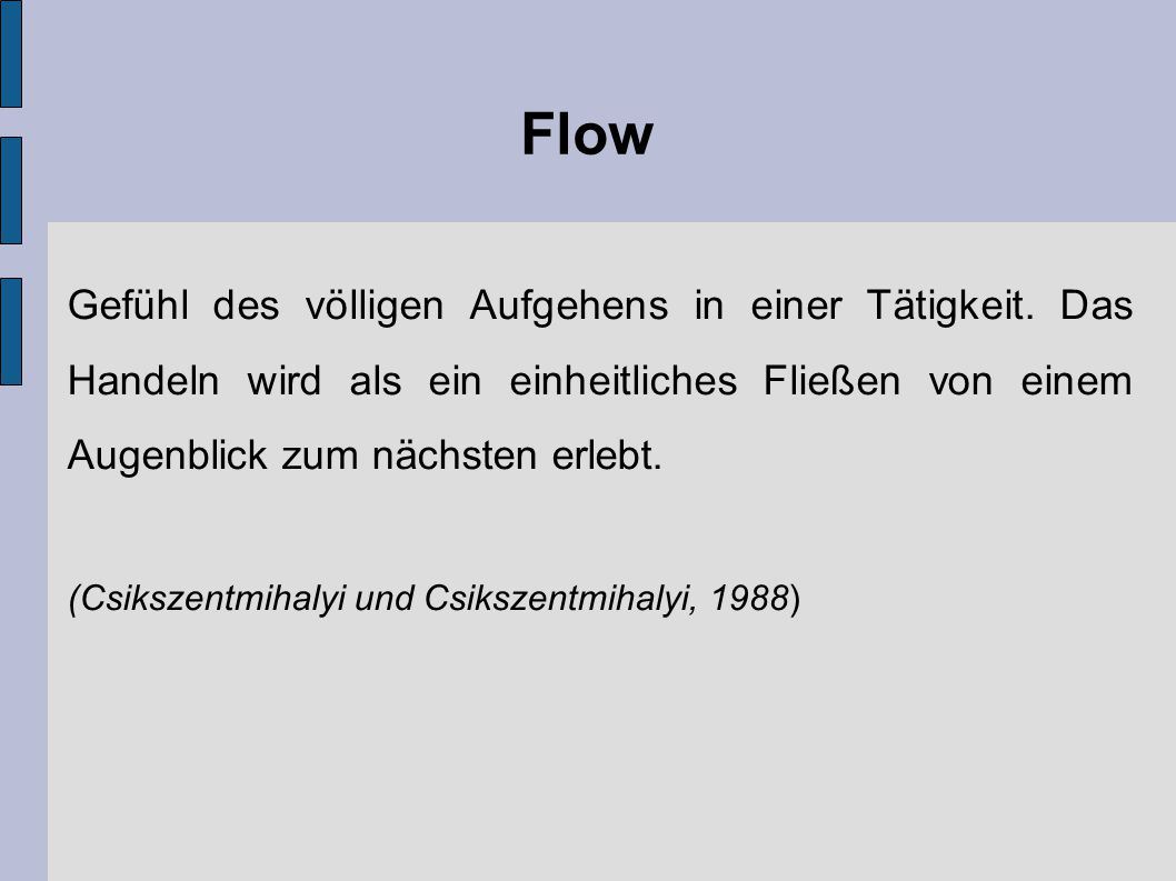 Flow Gefühl des völligen Aufgehens in einer Tätigkeit. Das Handeln wird als ein einheitliches Fließen von einem Augenblick zum nächsten erlebt. (Csiks