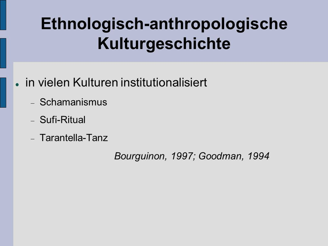 Ethnologisch-anthropologische Kulturgeschichte in vielen Kulturen institutionalisiert  Schamanismus  Sufi-Ritual  Tarantella-Tanz Bourguinon, 1997;