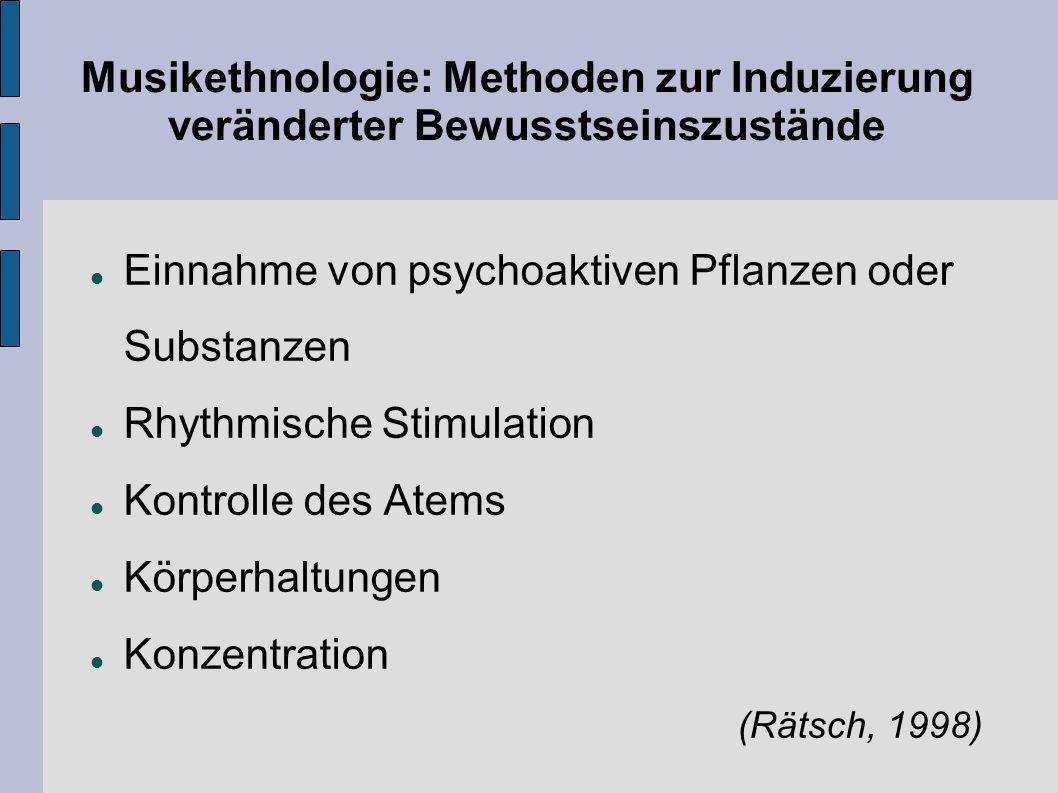 Musikethnologie: Methoden zur Induzierung veränderter Bewusstseinszustände Einnahme von psychoaktiven Pflanzen oder Substanzen Rhythmische Stimulation
