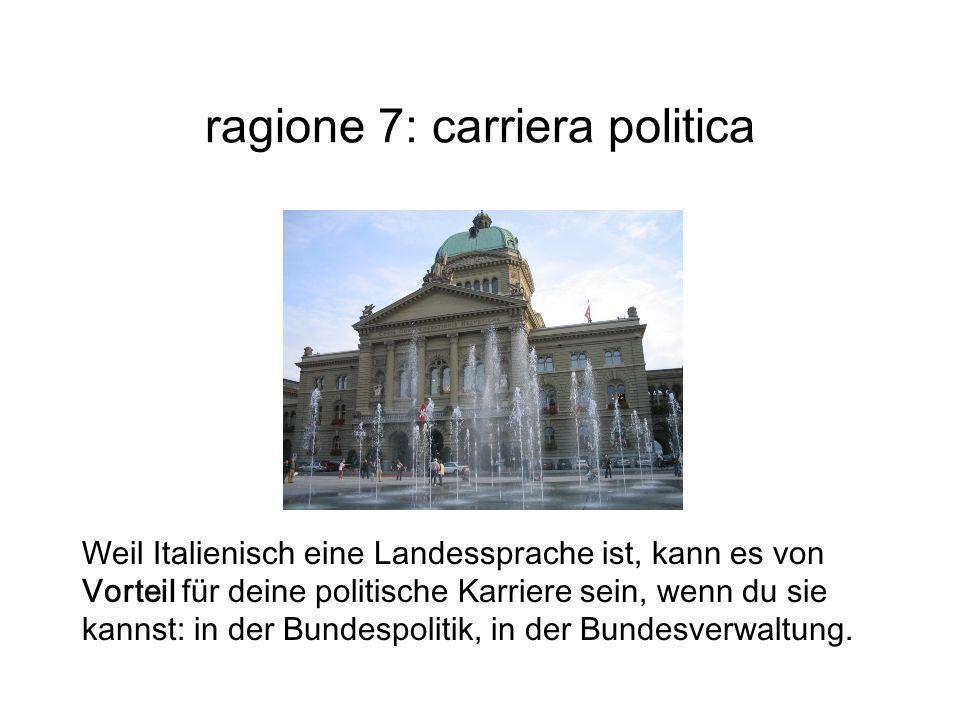 ragione 7: carriera politica Weil Italienisch eine Landessprache ist, kann es von Vorteil für deine politische Karriere sein, wenn du sie kannst: in d