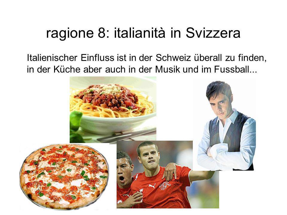 ragione 8: italianità in Svizzera Italienischer Einfluss ist in der Schweiz überall zu finden, in der Küche aber auch in der Musik und im Fussball...