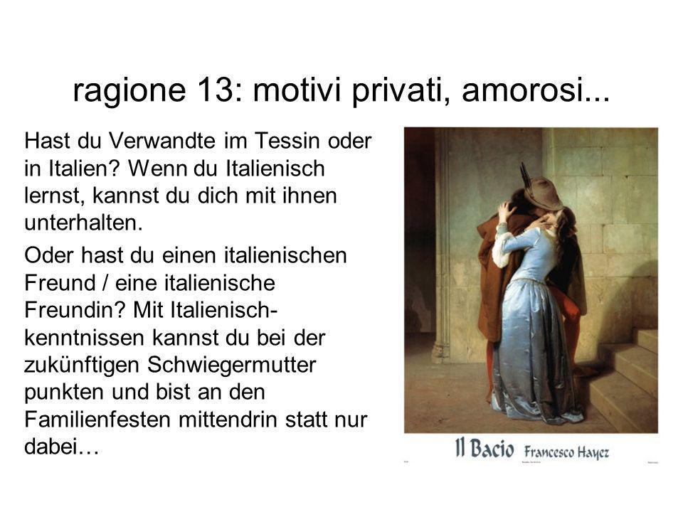 ragione 13: motivi privati, amorosi... Hast du Verwandte im Tessin oder in Italien? Wenn du Italienisch lernst, kannst du dich mit ihnen unterhalten.
