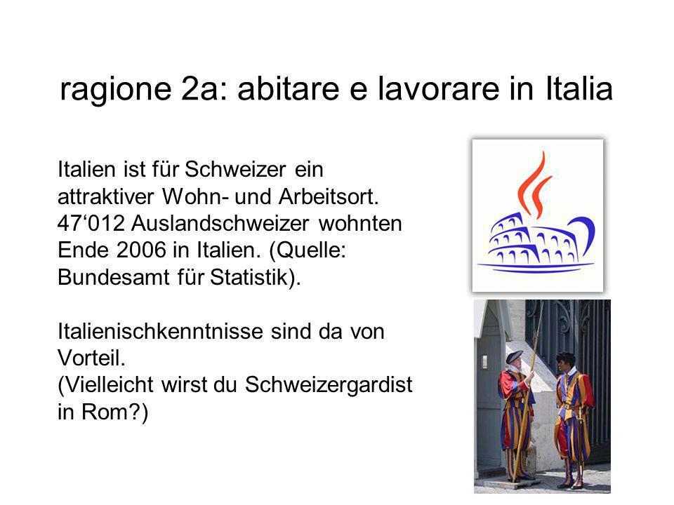 ragione 2a: abitare e lavorare in Italia Italien ist für Schweizer ein attraktiver Wohn- und Arbeitsort. 47'012 Auslandschweizer wohnten Ende 2006 in