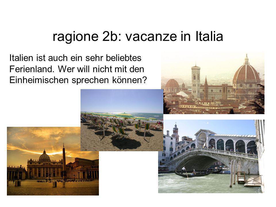 ragione 2b: vacanze in Italia Italien ist auch ein sehr beliebtes Ferienland. Wer will nicht mit den Einheimischen sprechen können?