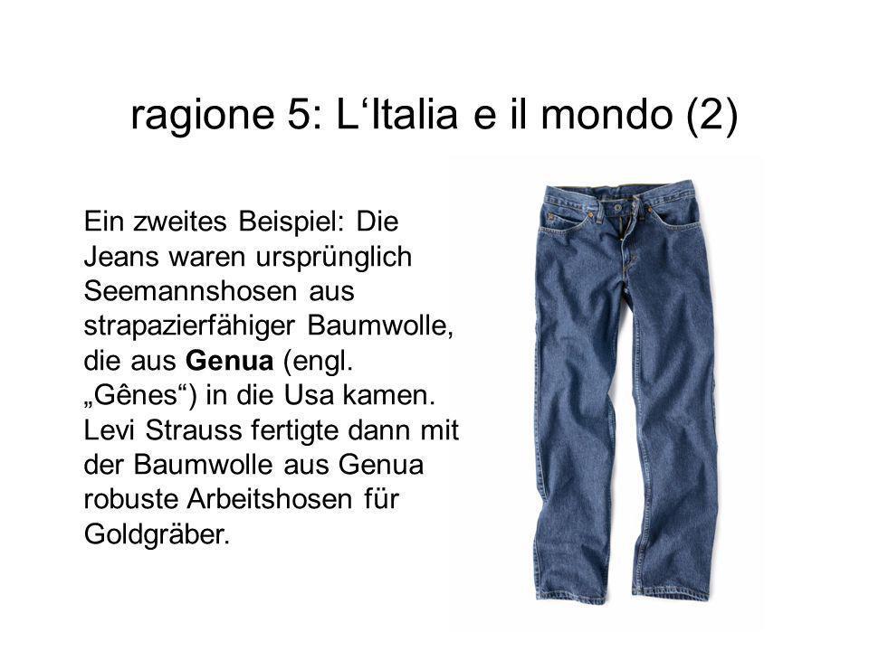 ragione 5: L'Italia e il mondo (2) Ein zweites Beispiel: Die Jeans waren ursprünglich Seemannshosen aus strapazierfähiger Baumwolle, die aus Genua (en