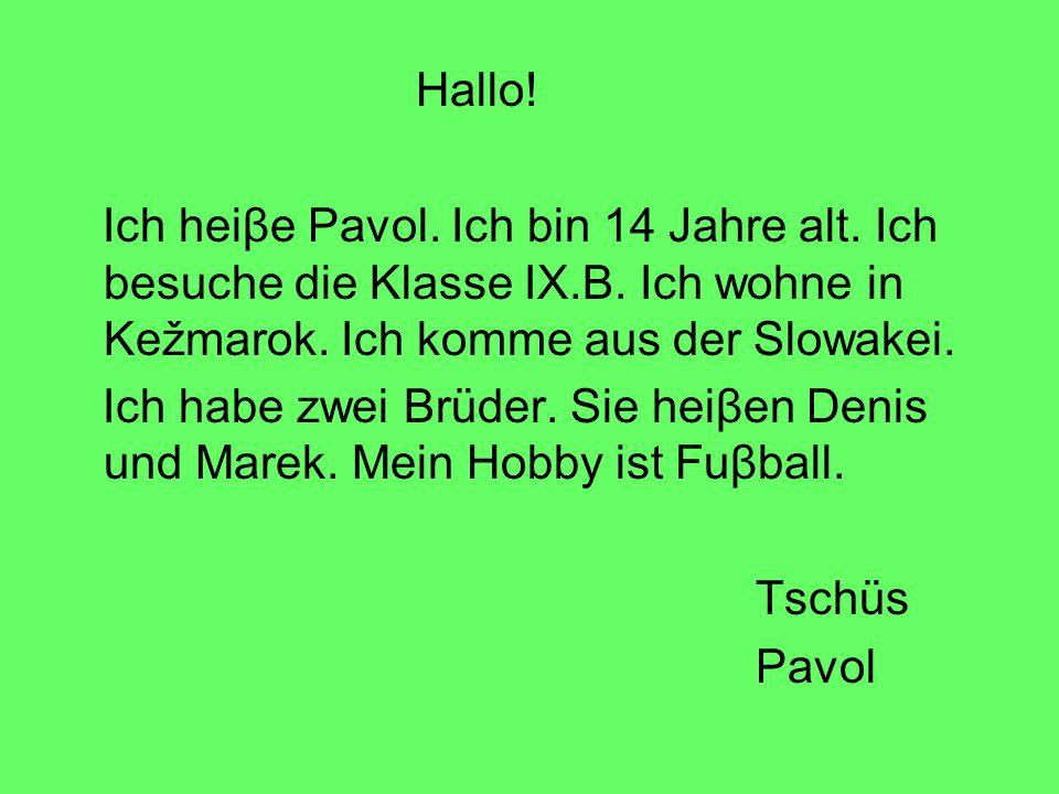 Hallo! Ich heiβe Pavol. Ich bin 14 Jahre alt. Ich besuche die Klasse IX.B. Ich wohne in Kežmarok. Ich komme aus der Slowakei. Ich habe zwei Brüder. Si