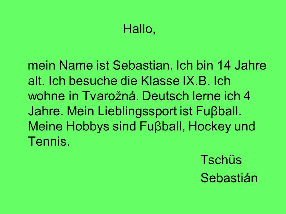 Hallo, mein Name ist Sebastian. Ich bin 14 Jahre alt. Ich besuche die Klasse IX.B. Ich wohne in Tvarožná. Deutsch lerne ich 4 Jahre. Mein Lieblingsspo