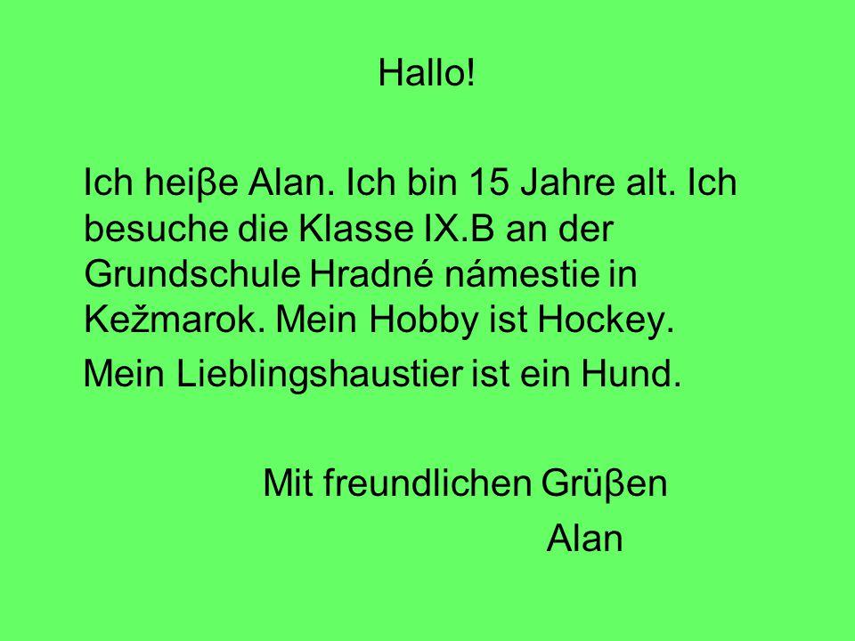 Hallo! Ich heiβe Alan. Ich bin 15 Jahre alt. Ich besuche die Klasse IX.B an der Grundschule Hradné námestie in Kežmarok. Mein Hobby ist Hockey. Mein L