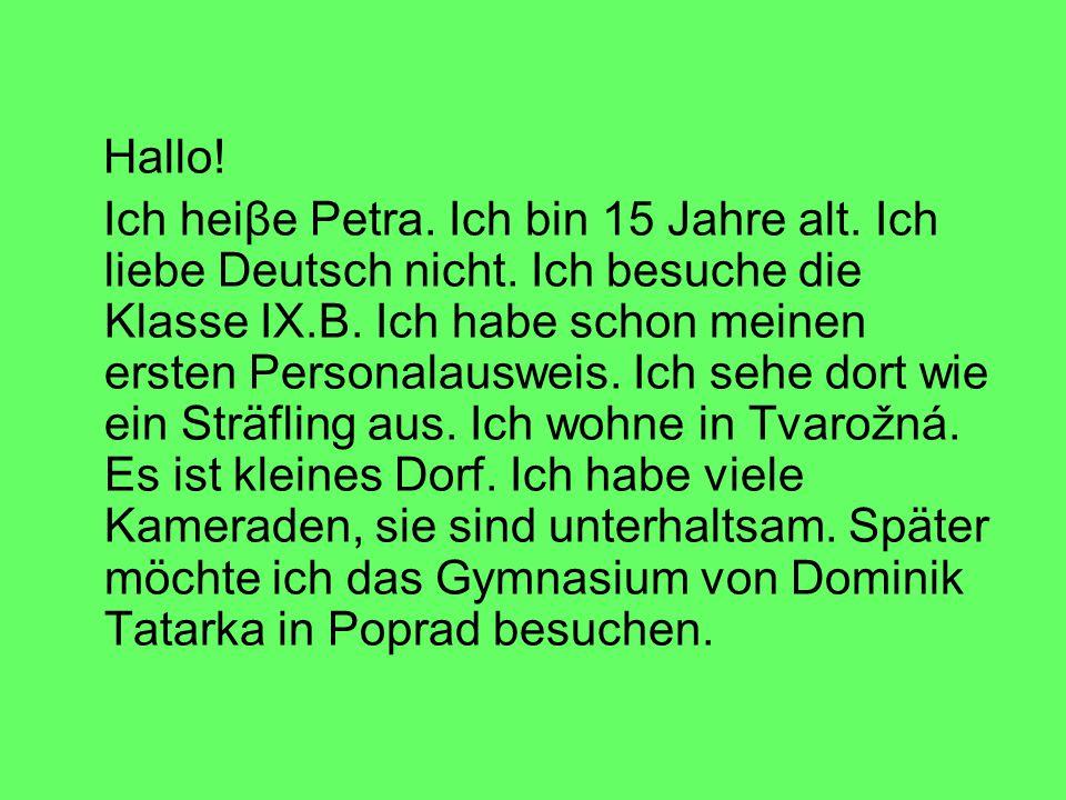Hallo! Ich heiβe Petra. Ich bin 15 Jahre alt. Ich liebe Deutsch nicht. Ich besuche die Klasse IX.B. Ich habe schon meinen ersten Personalausweis. Ich
