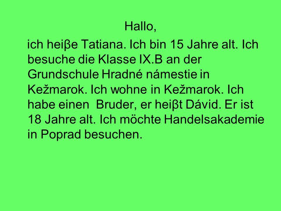 Hallo, ich heiβe Tatiana. Ich bin 15 Jahre alt. Ich besuche die Klasse IX.B an der Grundschule Hradné námestie in Kežmarok. Ich wohne in Kežmarok. Ich