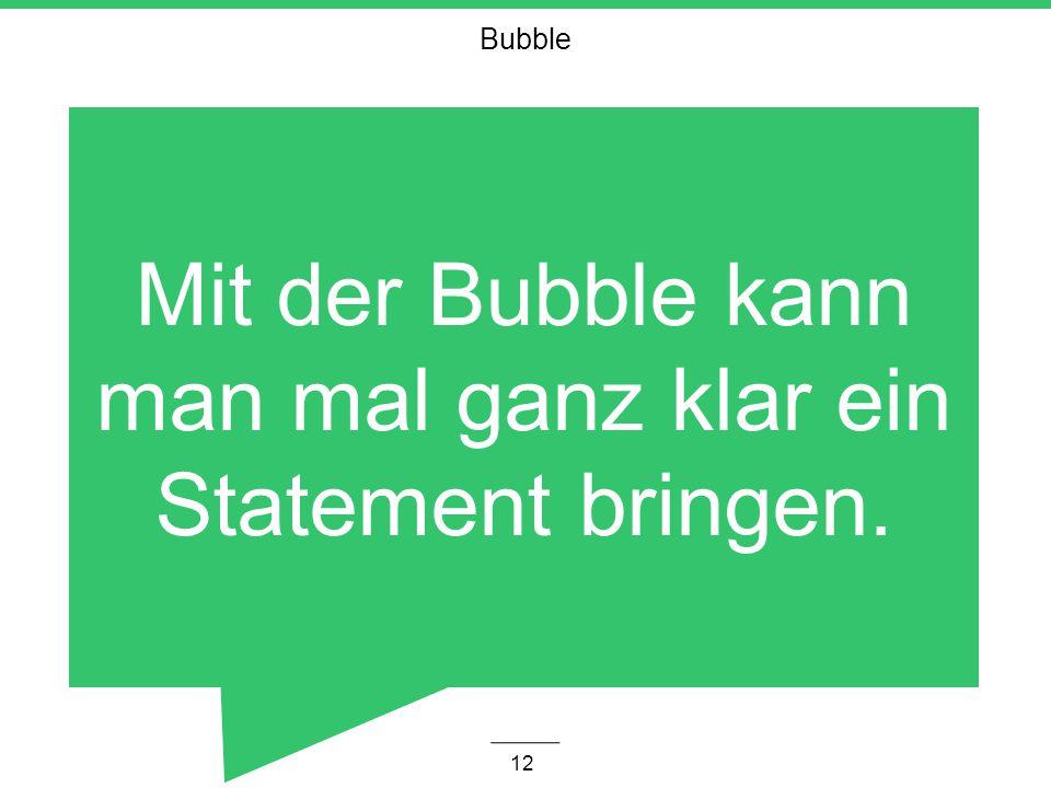 Bubble 12 Mit der Bubble kann man mal ganz klar ein Statement bringen.