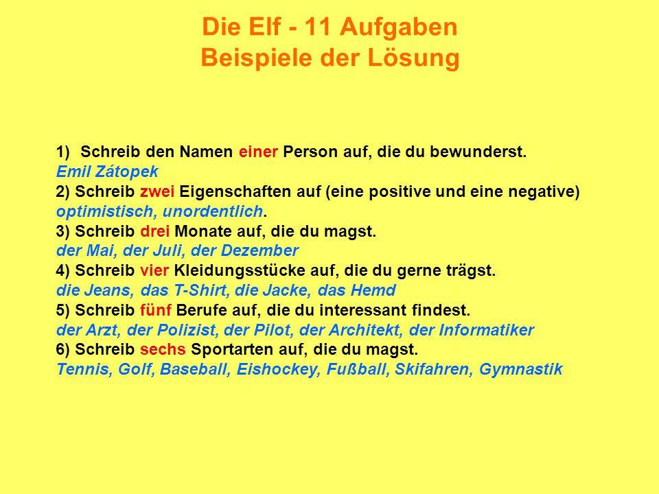 Die Elf - 11 Aufgaben Beispiele der Lösung 7) Schreib sieben Tiere auf, die du magst die Katze, der Hund, der Löwe, der Bär, der Hamster, das Meerschweinchen, der Papagei, das Pferd 8) Schreib acht Sachen auf, die du magst.