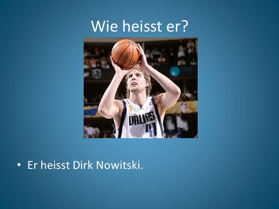 Wie heisst er? Er heisst Dirk Nowitski.