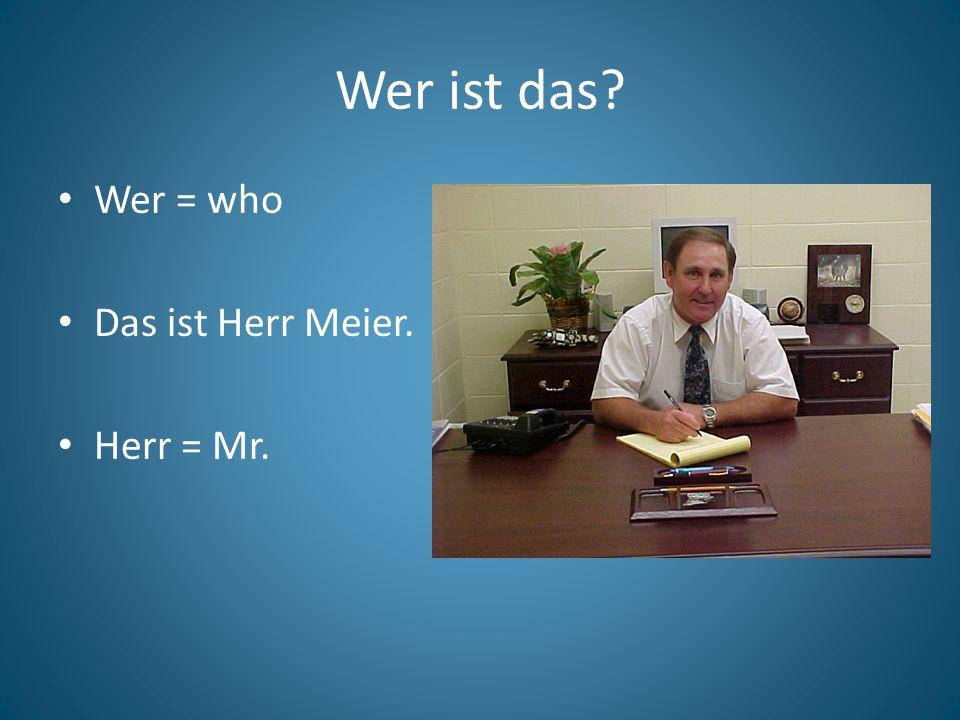 Wer ist das? Wer = who Das ist Herr Meier. Herr = Mr.