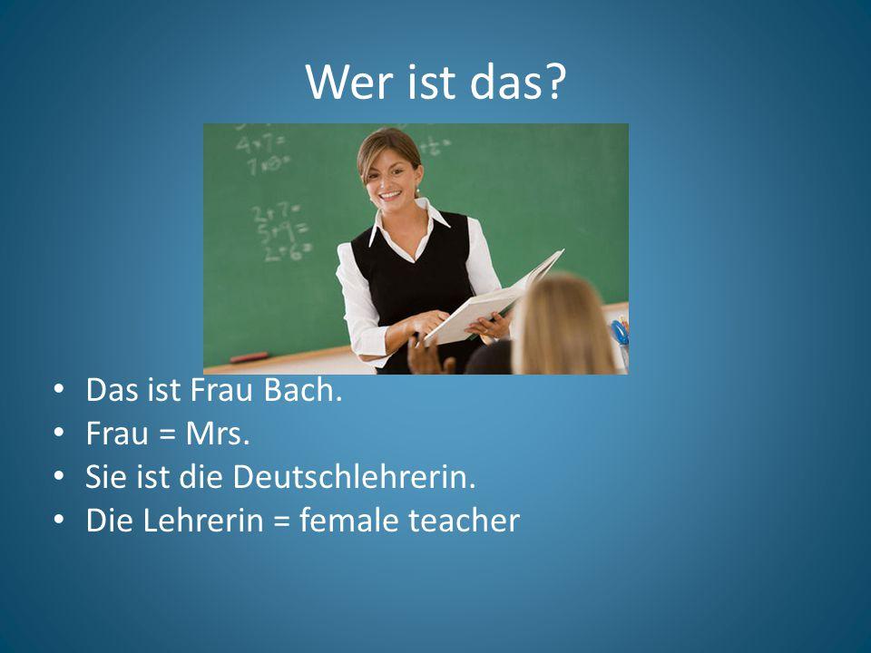 Wer ist das.Das ist Frau Bach. Frau = Mrs. Sie ist die Deutschlehrerin.